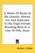 A Writer of Books in His Genesis; Written for and Dedicated to His Pupil-Friends Reaching Back in a Line of Fifty Years - Snider, Denton J.