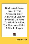 Ducks and Green Peas; Or the Newcastle Rider: A Farce of One Act Founded on Fact: To Which Is Added, the Newcastle Rider, a Tale in Rhyme - Booth, Joshua