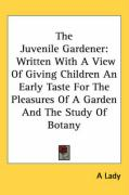 The Juvenile Gardener: Written with a View of Giving Children an Early Taste for the Pleasures of a Garden and the Study of Botany - Lady A; A. Lady, Lady