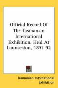 Official Record of the Tasmanian International Exhibition, Held at Launceston, 1891-92 - Tasmanian International Exhibition, Inte