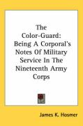 The Color-Guard: Being a Corporal's Notes of Military Service in the Nineteenth Army Corps - Hosmer, James Kendall