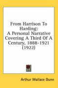 From Harrison to Harding: A Personal Narrative Covering a Third of a Century, 1888-1921 (1922) - Dunn, Arthur Wallace