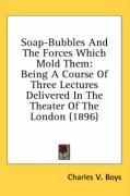 Soap-Bubbles and the Forces Which Mold Them: Being a Course of Three Lectures Delivered in the Theater of the London (1896) - Boys, Charles V.