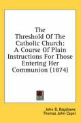 The Threshold of the Catholic Church: A Course of Plain Instructions for Those Entering Her Communion (1874) - Bagshawe, John B.