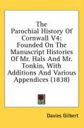 The Parochial History of Cornwall V4: Founded on the Manuscript Histories of Mr. Hals and Mr. Tonkin, with Additions and Various Appendices (1838) - Gilbert, Davies