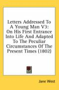 Letters Addressed to a Young Man V3: On His First Entrance Into Life and Adapted to the Peculiar Circumstances of the Present Times (1802) - West, Jane