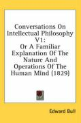 Conversations on Intellectual Philosophy V1: Or a Familiar Explanation of the Nature and Operations of the Human Mind (1829) - Bull, Edward