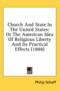 Church and State in the United States: Or the American Idea of Religious Liberty and Its Practical Effects (1888) - Schaff, Philip
