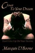 Closer to Your Dream: Don't Give Up on Your Destiny - Boone, Marquis D.