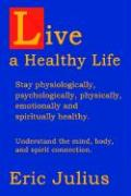 Live a Healthy Life: Stay Physiologically, Psychologically, Physically, Emotionally and Spiritually Healthy. - Julius, Eric