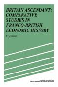 Britain Ascendant: Studies in British and Franco-British Economic History: Comparative Studies in Franco-British Economic History