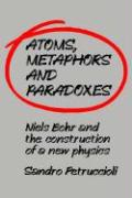 Atoms, Metaphors and Paradoxes: Niels Bohr and the Construction of a New Physics