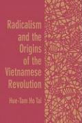 Radicalism and the Origins of the Vietnamese Revolution - Tai, Hue-Tam Ho; Tai, Hue-Tam H.