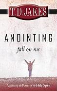 Anointing: Fall on Me: Accessing the Power of the Holy Spirit