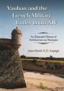 Vauban and the French Military Under Louis XIV: An Illustrated History of Fortifications and Strategies