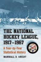 The National Hockey League, 1917-1967: A Year-By-Year Statistical History