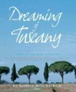 Dreaming of Tuscany: Where to Find the Best There Is: Perfect Hilltowns, Splendid Palazzos, Rustic Farmhouses, Glorious Gardens, Authentic