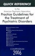 Quick Reference to the American Psychiatric Association Practice Guidelines for the Treatment of Psychiatric Disorders: Compendium 2006
