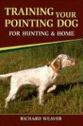 Training Your Pointing Dog for Hunting and Home - Weaver, Richard D.