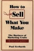 How to Sell What You Make: The Business of Marketing Crafts, Revised and Updated