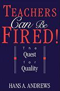 Teachers Can Be Fired!: The Quest for Quality - Andrews, Hans A.