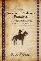The American Military Frontiers: The United States Army in the West, 1783-1900