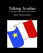 Talking Acadian: Communication, Work, and Culture - Chetro-Szivos, John