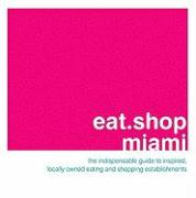 Eat.Shop Miami: The Indispensable Guide to Inspired, Locally Owned Eating and Shopping Establishments