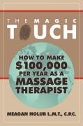 The Magic Touch: How to Make $100,000 Per Year as a Massage Therapist; Simple and Effective Business, Marketing, and Ethics Education f