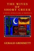 The Wives of Short Creek-A Novel of Polygamy & Prophecy - Grimmett, Gerald