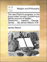 The new Pilgrim's progress; or the pious Indian convert. Containing a faithful account of Hattain Gelashmin, ... baptis'd ... George James, ... By James Walcot, A.M.
