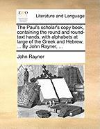 The Paul's Scholar's Copy Book, Containing the Round and Round-Text Hands, with Alphabets at Large of the Greek and Hebrew, ... by John Rayner, ... - Rayner, John