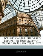 Lectures on Art: Delivered Before the University of Oxford in Hilary Term, 1870 - Ruskin, John