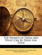 The Women of India and What Can Be Done for Them - Murdoch, John