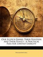 Our Scotch Banks: Their Position and Their Policy: A Practical Plea for Limited Liability - Mitchell, William