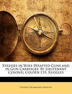 Stresses in Wire-Wrapped Guns and in Gun Carriages: By Lieutenant Colonel Colden L'H. Ruggles