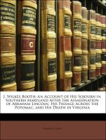 J. Wilkes Booth: An Account of His Sojourn in Southern Maryland After the Assassination of Abraham Lincoln, His Passage Across the Potomac, and His Death in Virginia - Jones, Thomas A.