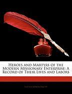 Heroes and Martyrs of the Modern Missionary Enterprise: A Record of Their Lives and Labors - Smith, Lucius Edwin