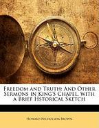 Freedom and Truth: And Other Sermons in King's Chapel, with a Brief Hstorical Sketch - Brown, Howard Nicholson