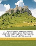 Les Universit S de Franche-Comt , Gray, Dole, Besan on: Documents in D. Publ. Avec Une Intr. Historique Par H. Beaune, J. D'Arbaumont