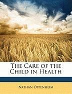 The Care of the Child in Health - Oppenheim, Nathan