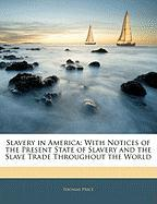 Slavery in America: With Notices of the Present State of Slavery and the Slave Trade Throughout the World - Price, Thomas