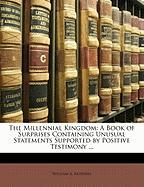 The Millennial Kingdom: A Book of Surprises Containing Unusual Statements Supported by Positive Testimony ... - Redding, William A.
