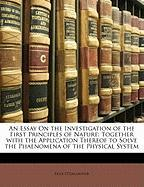 An Essay on the Investigation of the First Principles of Nature: Together with the Application Thereof to Solve the Phaenomena of the Physical System