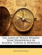The Land of Veiled Women: Some Wanderings in Algeria, Tunisia & Morocco