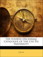 The Fourth Decennial Catalogue of the Chi Psi Fraternity - Psi, Chi