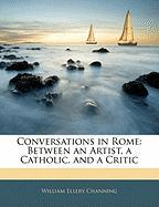 Conversations in Rome: Between an Artist, a Catholic, and a Critic - Channing, William Ellery