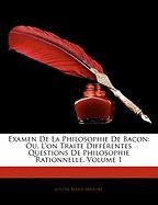Examen de La Philosophie de Bacon: Ou, L'On Traite Differentes Questions de Philosophie Rationnelle, Volume 1