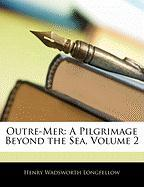 Outre-Mer: A Pilgrimage Beyond the Sea, Volume 2 - Longfellow, Henry Wadsworth