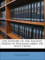 The History of the Ancient Parish of Waltham Abbey, Or Holy Cross - Winters, Williams